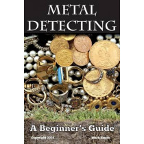 Metal Detecting: A Beginner's Guide: to Mastering the Greatest Hobby In the World by Dr Mark Smith, 9781494964412