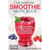 The Superfood Smoothie Recipe Book: Super-Nutritious, High-Protein Smoothies to Lose Weight, Boost Metabolism and Increase Energy by Kasia Roberts Rn, 9781495496929
