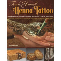 Teach Yourself Henna Tattoo: Making Mehndi Art with Easy-To-Follow Instructions, Patterns, and Projects by Brenda Abdoyan, 9781497200708