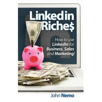 LinkedIn Riches: How to use LinkedIn for Business, Sales and Marketing! by John M Nemo, 9781497384019