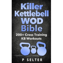 Killer Kettlebell WOD Bible: 200+ Cross Training KB Workouts by P Selter, 9781497569607