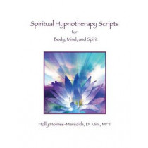 Spiritual Hypnotherapy Scripts: for Body, Mind, and Spirit by Holly S Holmes-Meredith, 9781497593442