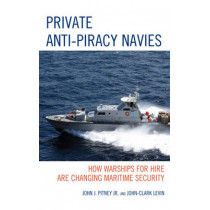 Private Anti-Piracy Navies: How Warships for Hire are Changing Maritime Security by John J. Pitney, Jr., 9781498520560