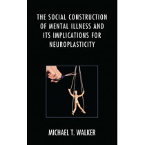 The Social Construction of Mental Illness and Its Implications for Neuroplasticity by Michael T. Walker, 9781498524834