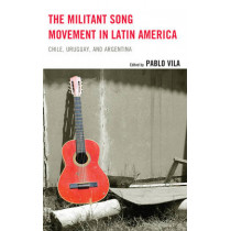 The Militant Song Movement in Latin America: Chile, Uruguay, and Argentina by Pablo Vila, 9781498532174