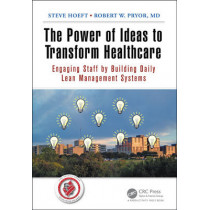 The Power of Ideas to Transform Healthcare: Engaging Staff by Building Daily Lean Management Systems by Steve Hoeft, 9781498707404