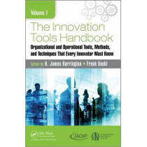 The Innovation Tools Handbook, Volume 1: Organizational and Operational Tools, Methods, and Techniques that Every Innovator Must Know by H. James Harrington, 9781498760492