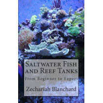 Saltwater Fish and Reef Tanks: From Beginner to Expert by Zechariah James Blanchard, 9781499203165