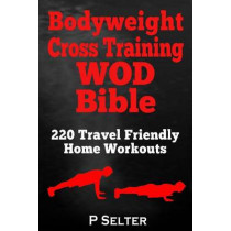 Bodyweight Cross Training WOD Bible: 220 Travel Friendly Home Workouts by P Selter, 9781499315325