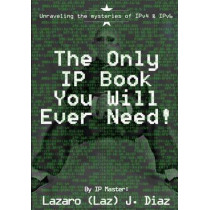 The Only IP Book You Will Ever Need!: Unraveling the mysteries of IPv4 & IPv6 by Lazaro (Laz) J Diaz, 9781499373929