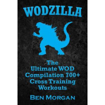 Wodzilla: The Ultimate WOD Compilation 700+ Cross Training Workouts by University Lecturer in Germans Ben Morgan, 9781500366025