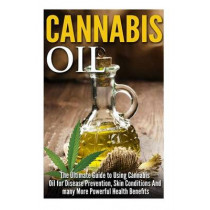 Cannabis Oil: The Ultimate Guide to Using Cannabis Oil for Disease Prevention, Skin Conditions And many More Powerful Health Benefits by James Robbins, 9781500540104