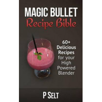 Magic Bullet Recipe Bible: 60+ Delicious Recipes for your High Powered Blender by P Selt, 9781500768324