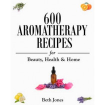 600 Aromatherapy Recipes for Beauty, Health & Home by Beth Jones, 9781500770297
