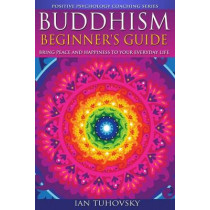 Buddhism: Beginner's Guide: Bring Peace and Happiness To Your Everyday Life by Ian Tuhovsky, 9781500792152