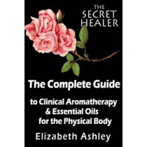 The Complete Guide To Clinical Aromatherapy and The Essential Oils of The Physical Body: Essential Oils for Beginners by Elizabeth Ashley, 9781500921774