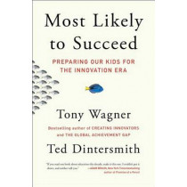 Most Likely to Succeed: Preparing Our Kids for the Innovation Era by Tony Wagner, 9781501104329