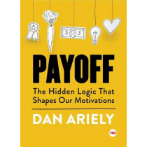 Payoff: The Hidden Logic That Shapes Our Motivations by Dr Dan Ariely, 9781501120046
