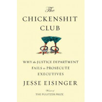The Chickenshit Club: Why the Justice Department Fails to Prosecute Executives by Jesse Eisinger, 9781501121364