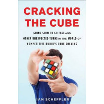 Cracking the Cube: Going Slow to Go Fast and Other Unexpected Turns in the World of Competitive Rubik's Cube Solving by Ian Scheffler, 9781501121937