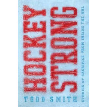 Hockey Strong: Stories of Sacrifice from Inside the NHL by Todd Smith, 9781501157233
