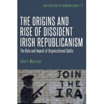 The Origins and Rise of Dissident Irish Republicanism: The Role and Impact of Organizational Splits by John F. B. Morrison, 9781501309236