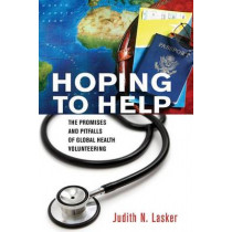 Hoping to Help: The Promises and Pitfalls of Global Health Volunteering by Judith N. Lasker, 9781501700101