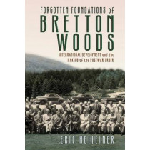 Forgotten Foundations of Bretton Woods: International Development and the Making of the Postwar Order by Eric Helleiner, 9781501704376