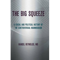 The Big Squeeze: A Social and Political History of the Controversial Mammogram by Handel Reynolds, 9781501705748