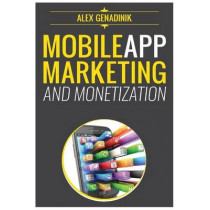 Mobile App Marketing And Monetization: How To Promote Mobile Apps Like A Pro: Learn to promote and monetize your Android or iPhone app. Get hundreds of thousands of downloads and grow your app business by Alex Genadinik, 9781502383822
