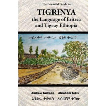 The Essential Guide to Tigrinya: The Language of Eritrea and Tigray Ethiopia by Andrew Tadross, 9781502754752