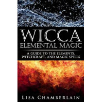 Wicca Elemental Magic: A Guide to the Elements, Witchcraft, and Magic Spells by Lisa Chamberlain, 9781503086418