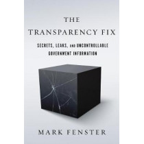 The Transparency Fix: Secrets, Leaks, and Uncontrollable Government Information by Mark Fenster, 9781503601710