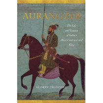 Aurangzeb: The Life and Legacy of India's Most Controversial King by Audrey Truschke, 9781503602571