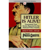 Hitler Is Alive!: Guaranteed True Stories Reported by the National Police Gazette by Steven A. Westlake, 9781504022156