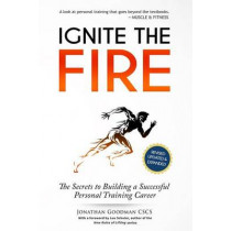Ignite the Fire: The Secrets to Building a Successful Personal Training Career by Jonathan Goodman, 9781505787610