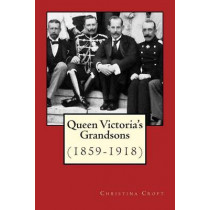 Queen Victoria's Grandsons (1859-1918) by Christina Croft, 9781505885811