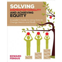 Solving Disproportionality and Achieving Equity: A Leader's Guide to Using Data to Change Hearts and Minds by Edward A. Fergus, 9781506311258