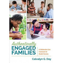 Authentically Engaged Families: A Collaborative Care Framework for Student Success by Calvalyn G. Day, 9781506327068