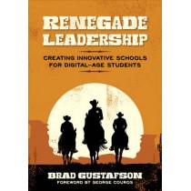 Renegade Leadership: Creating Innovative Schools for Digital-Age Students by Brad R. Gustafson, 9781506334219