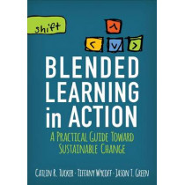 Blended Learning in Action: A Practical Guide Toward Sustainable Change by Catlin R. Tucker, 9781506341163