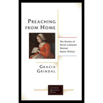 Preaching from Home: The Stories of Seven Lutheran Women Hymn Writers by Gracia Grindal, 9781506427171