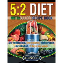 The 5: 2 Diet NutriBullet Recipe Book: 200 Low Calorie High Protein 5:2 Diet Smoothie Recipes by Phenella Atkins, 9781507529881