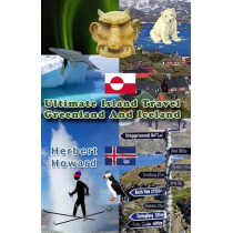 Ultimate Island Travel: Greenland And Iceland by Herbert Howard, 9781507673119