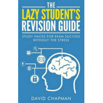 The Lazy Student's Revision Guide: Study Hacks For Exam Success Without The Stress by Dr David Chapman, 9781508551072