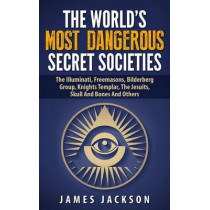 The World's Most Dangerous Secret Societies: The Illuminati, Freemasons, Bilderberg Group, Knights Templar, The Jesuits, Skull And Bones And Others by PhD James Jackson, 9781508684503