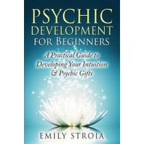 Psychic Development for Beginners: A Practical Guide to Developing Your Intuition & Psychic Gifts by Emily Stroia, 9781508876113