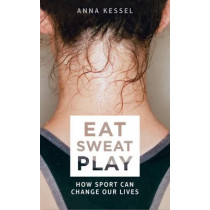 Eat Sweat Play: How Sport Can Change Our Lives by Anna Kessel, 9781509808090