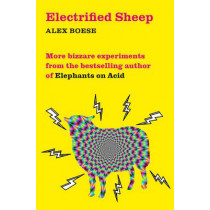 Electrified Sheep: Bizarre experiments from the bestselling author of Elephants on Acid by Alex Boese, 9781509843053