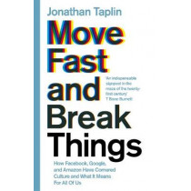 Move Fast and Break Things: How Facebook, Google, and Amazon Have Cornered Culture and What It Means For All Of Us by Jonathan Taplin, 9781509847693